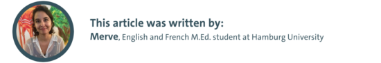 This article was written by: Merve, English and French M.Ed. student at Hamburg University